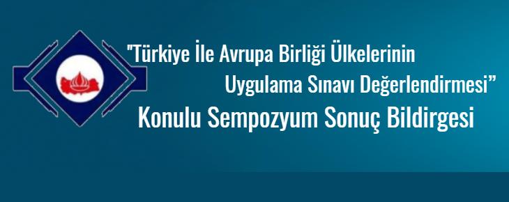 """''Türkiye İle Avrupa Birliği Ülkelerinin Uygulama Sınavı Değerlendirmesi"""" Konulu Sempozyum Sonuç Bildirgesi"""